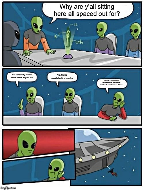 Alien Meeting Suggestion Meme | Why are y'all sitting here all spaced out for? Ever wonder why humans freak out when they see us? No. We're usually behind masks. I just hop | image tagged in memes,alien meeting suggestion | made w/ Imgflip meme maker