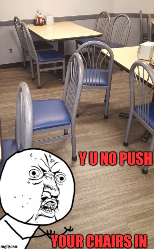 I don't understand why this is an ongoing issue | Y U NO PUSH YOUR CHAIRS IN | image tagged in chair,work cafeteria,waiting skeleton,things we're taught in kindergarten,lazy people,seriously | made w/ Imgflip meme maker
