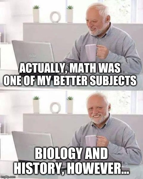 Hide the Pain Harold Meme | ACTUALLY, MATH WAS ONE OF MY BETTER SUBJECTS BIOLOGY AND HISTORY, HOWEVER... | image tagged in memes,hide the pain harold | made w/ Imgflip meme maker