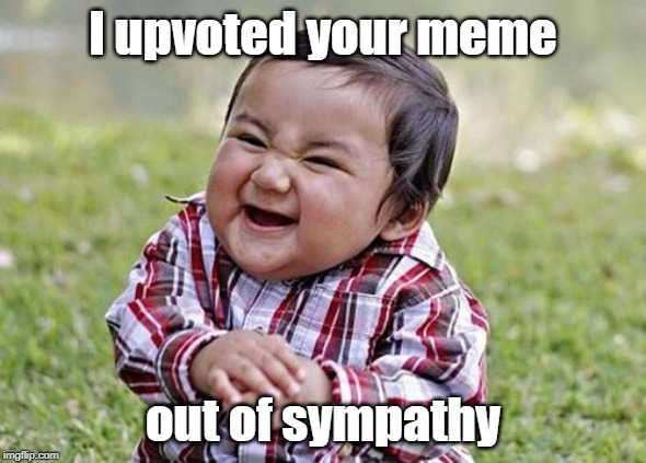 Sympathy upvotes | I upvoted your meme out of sympathy | image tagged in upvotes,sympathy | made w/ Imgflip meme maker