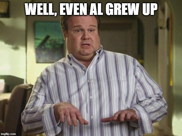 Modern Family | WELL, EVEN AL GREW UP | image tagged in modern family | made w/ Imgflip meme maker