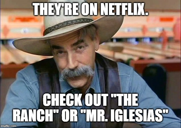 "Sam Elliott special kind of stupid | THEY'RE ON NETFLIX. CHECK OUT ""THE RANCH"" OR ""MR. IGLESIAS"" 