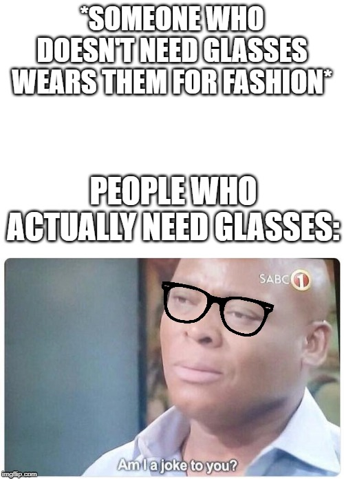 *SOMEONE WHO DOESN'T NEED GLASSES WEARS THEM FOR FASHION*; PEOPLE WHO ACTUALLY NEED GLASSES: | image tagged in blank white template,am i a joke to you | made w/ Imgflip meme maker