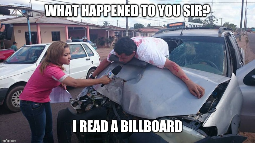 Car Accident Reporter | WHAT HAPPENED TO YOU SIR? I READ A BILLBOARD | image tagged in car accident reporter | made w/ Imgflip meme maker