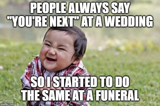 "Evil Toddler Meme | PEOPLE ALWAYS SAY ""YOU'RE NEXT"" AT A WEDDING SO I STARTED TO DO THE SAME AT A FUNERAL 
