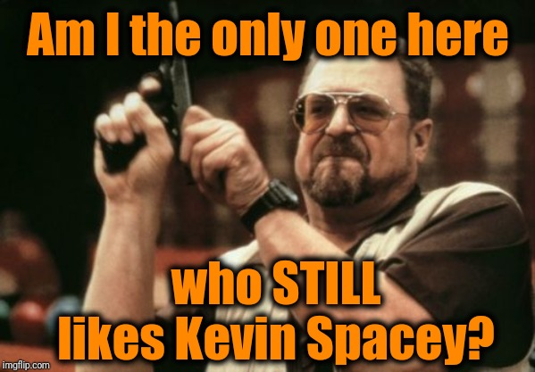 I like most of his movies, and I've never taken him for an evil guy! | Am I the only one here who STILL likes Kevin Spacey? | image tagged in memes,am i the only one around here | made w/ Imgflip meme maker