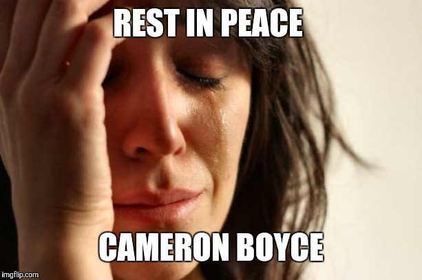 May 28th, 1999 - July 6th, 2019. (He was too young!) | REST IN PEACE CAMERON BOYCE | image tagged in memes,first world problems,cameron boyce,rip,rest in peace,celebrity deaths | made w/ Imgflip meme maker