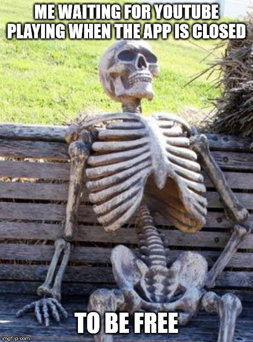 Waiting Skeleton Meme | ME WAITING FOR YOUTUBE PLAYING WHEN THE APP IS CLOSED TO BE FREE | image tagged in memes,waiting skeleton | made w/ Imgflip meme maker
