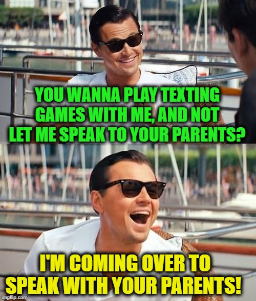 This kid thought she could run her game on me. Well, knock knock kid! Lemme talk to your Dad! | YOU WANNA PLAY TEXTING GAMES WITH ME, AND NOT LET ME SPEAK TO YOUR PARENTS? I'M COMING OVER TO SPEAK WITH YOUR PARENTS! | image tagged in memes,leonardo dicaprio wolf of wall street,nixieknox,don't get caught slippin',whippersnappers | made w/ Imgflip meme maker