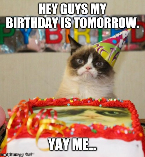 Grumpy Cat Birthday Meme | HEY GUYS MY BIRTHDAY IS TOMORROW. YAY ME... | image tagged in memes,grumpy cat birthday,grumpy cat | made w/ Imgflip meme maker