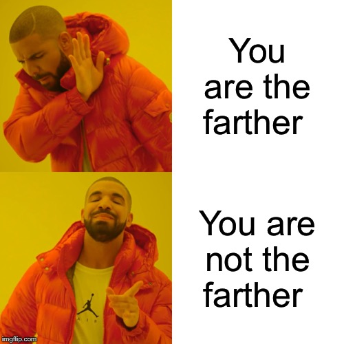 Drake Hotline Bling Meme | You are the farther You are not the farther | image tagged in memes,drake hotline bling | made w/ Imgflip meme maker