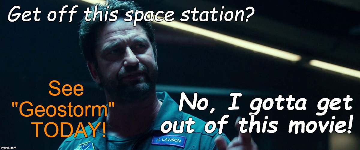 "Gerard BUTLER in the $120M side-splitter ""GEOSTORM"" is a must see film! (Move the coffee table or pad the corners!) 
