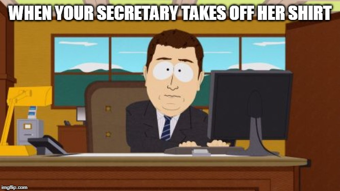 Aaaaand Its Gone Meme | WHEN YOUR SECRETARY TAKES OFF HER SHIRT | image tagged in memes,aaaaand its gone | made w/ Imgflip meme maker