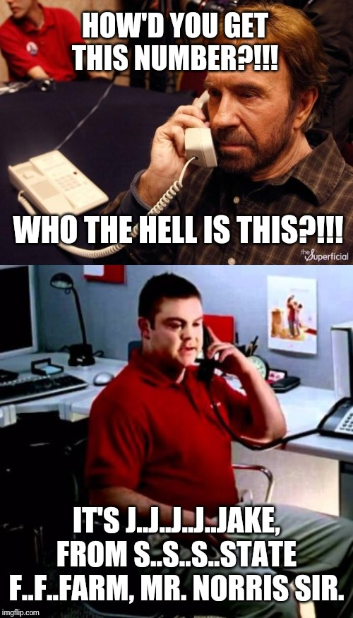 I'd just take the loss on that commission. |  HOW'D YOU GET THIS NUMBER?!!! WHO THE HELL IS THIS?!!! IT'S J..J..J..J..JAKE, FROM S..S..S..STATE F..F..FARM, MR. NORRIS SIR. | image tagged in memes,chuck norris phone,jake from state farm | made w/ Imgflip meme maker