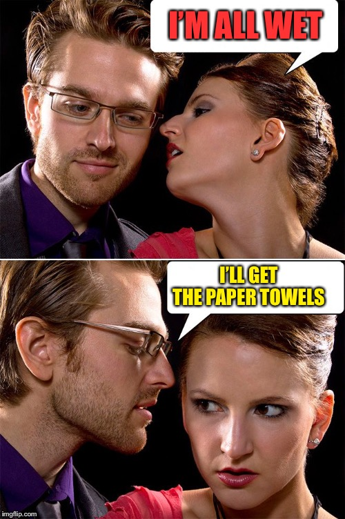 whisper | I'M ALL WET I'LL GET THE PAPER TOWELS | image tagged in whisper | made w/ Imgflip meme maker