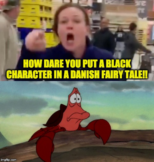 Must have missed those protests | HOW DARE YOU PUT A BLACK CHARACTER IN A DANISH FAIRY TALE!! | image tagged in the little mermaid | made w/ Imgflip meme maker