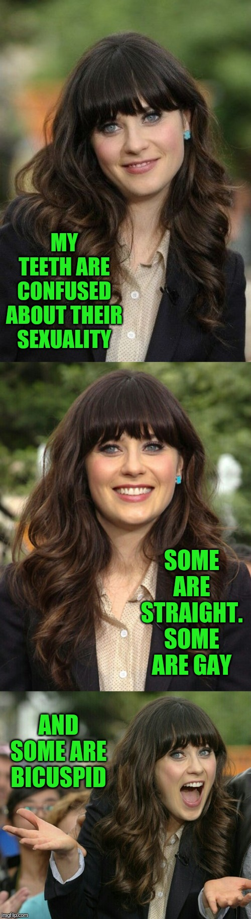 Zooey Deschanel joke template | MY TEETH ARE CONFUSED ABOUT THEIR SEXUALITY SOME ARE STRAIGHT. SOME ARE GAY AND SOME ARE BICUSPID | image tagged in zooey deschanel joke template,jbmemegeek,bad puns,zooey deschanel,gay jokes | made w/ Imgflip meme maker