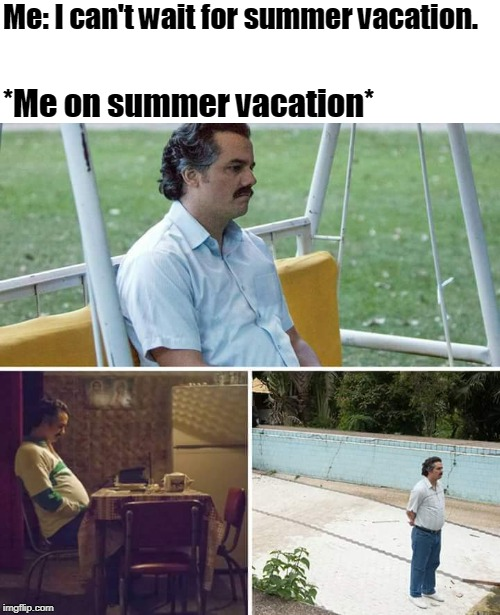 sad pablo escobar | Me: I can't wait for summer vacation. *Me on summer vacation* | image tagged in sad pablo escobar | made w/ Imgflip meme maker