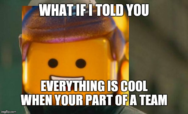 WHAT IF I TOLD YOU EVERYTHING IS COOL WHEN YOUR PART OF A TEAM | made w/ Imgflip meme maker