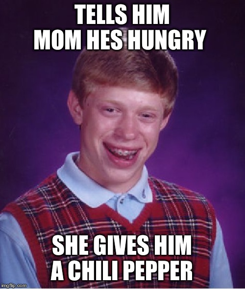 Bad Luck Brian Meme | TELLS HIM MOM HES HUNGRY SHE GIVES HIM A CHILI PEPPER | image tagged in memes,bad luck brian | made w/ Imgflip meme maker