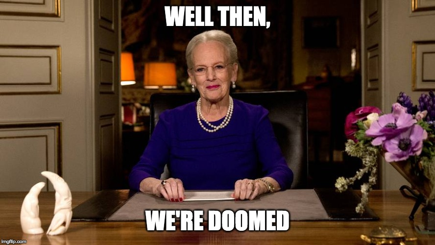 WELL THEN, WE'RE DOOMED | image tagged in queen of denmark | made w/ Imgflip meme maker