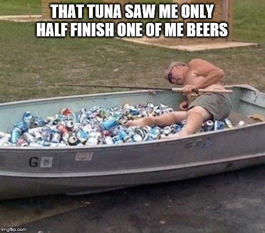 Drunk fisherman | THAT TUNA SAW ME ONLY HALF FINISH ONE OF ME BEERS | image tagged in drunk fisherman | made w/ Imgflip meme maker