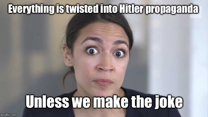 Crazy Alexandria Ocasio-Cortez | Everything is twisted into Hitler propaganda Unless we make the joke | image tagged in crazy alexandria ocasio-cortez | made w/ Imgflip meme maker