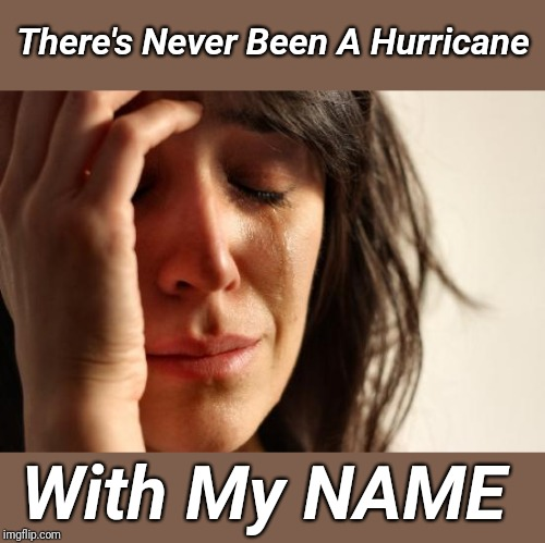 First World Problems | There's Never Been A Hurricane With My NAME | image tagged in memes,first world problems,virginia | made w/ Imgflip meme maker