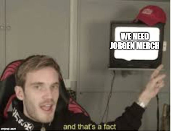 And thats a fact | WE NEED JORGEN MERCH | image tagged in and thats a fact | made w/ Imgflip meme maker