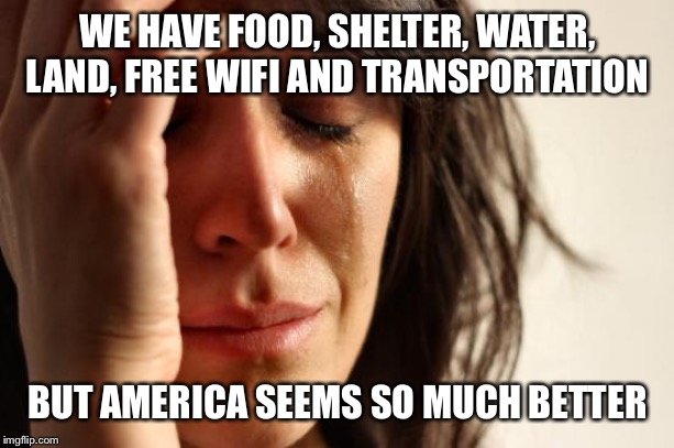 First World Problems Meme | WE HAVE FOOD, SHELTER, WATER, LAND, FREE WIFI AND TRANSPORTATION BUT AMERICA SEEMS SO MUCH BETTER | image tagged in memes,first world problems | made w/ Imgflip meme maker