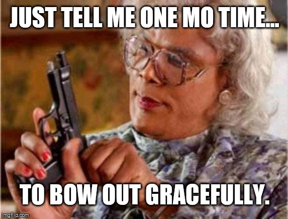 Madea | JUST TELL ME ONE MO TIME... TO BOW OUT GRACEFULLY. | image tagged in madea | made w/ Imgflip meme maker