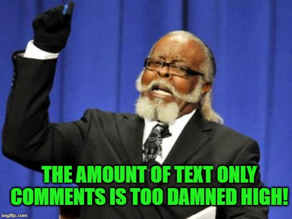 Why do we have these text only commenters and why don't they meme comment?  It's like a disease lately! | THE AMOUNT OF TEXT ONLY COMMENTS IS TOO DAMNED HIGH! | image tagged in memes,too damn high,nixieknox | made w/ Imgflip meme maker