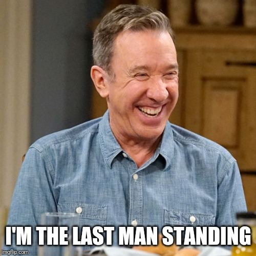 Tim Allen | I'M THE LAST MAN STANDING | image tagged in tim allen | made w/ Imgflip meme maker