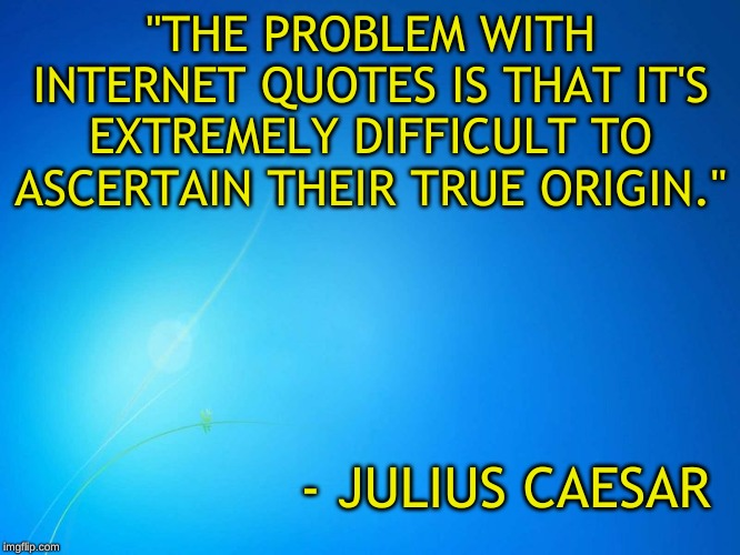 "Welcome to the internet |  ""THE PROBLEM WITH INTERNET QUOTES IS THAT IT'S EXTREMELY DIFFICULT TO ASCERTAIN THEIR TRUE ORIGIN.""; - JULIUS CAESAR 