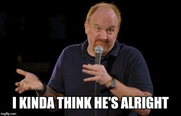 Louis ck but maybe | I KINDA THINK HE'S ALRIGHT | image tagged in louis ck but maybe | made w/ Imgflip meme maker