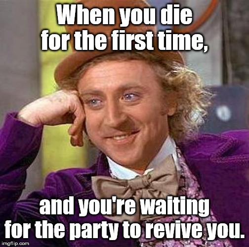 Creepy Condescending Wonka Meme | When you die for the first time, and you're waiting for the party to revive you. | image tagged in memes,creepy condescending wonka | made w/ Imgflip meme maker
