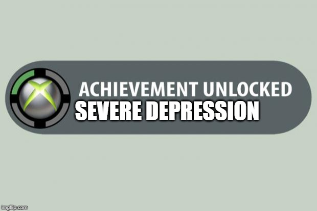 achievement unlocked |  SEVERE DEPRESSION | image tagged in achievement unlocked | made w/ Imgflip meme maker