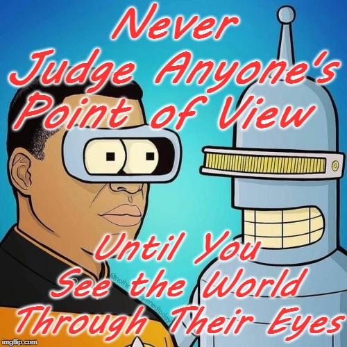 Geordi VS Bender | Never Judge Anyone's Point of View Until You See the World Through Their Eyes | image tagged in geordi la forge and bender,point of view,bad luck brian | made w/ Imgflip meme maker