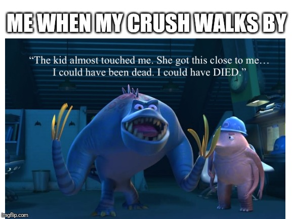 Meanwhile I want those other b*shes to back off | ME WHEN MY CRUSH WALKS BY | image tagged in crush,love,relatable,monsters inc | made w/ Imgflip meme maker