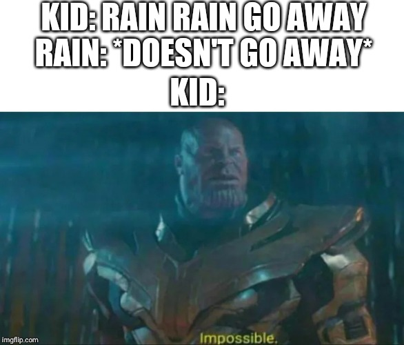 Thanos Impossible | KID: RAIN RAIN GO AWAY RAIN: *DOESN'T GO AWAY* KID: | image tagged in thanos impossible | made w/ Imgflip meme maker