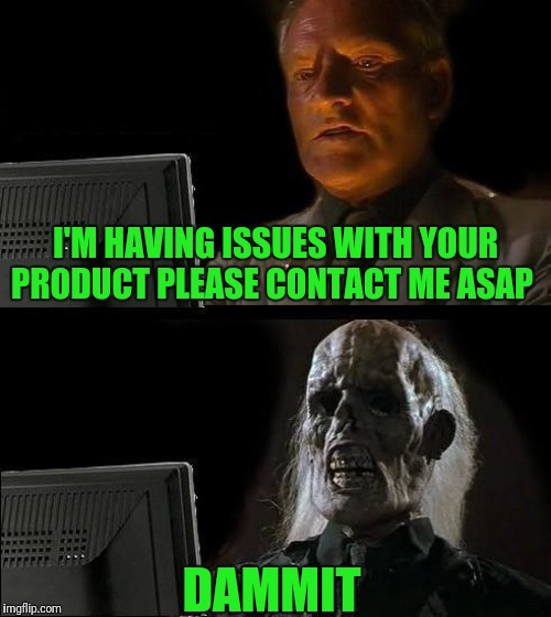 Ill Just Wait Here Meme | I'M HAVING ISSUES WITH YOUR PRODUCT PLEASE CONTACT ME ASAP DAMMIT | image tagged in memes,ill just wait here | made w/ Imgflip meme maker