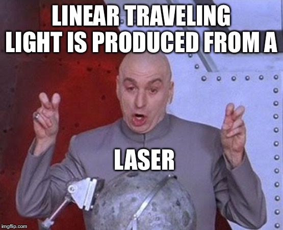 Dr Evil Laser Meme | LINEAR TRAVELING LIGHT IS PRODUCED FROM A LASER | image tagged in memes,dr evil laser | made w/ Imgflip meme maker