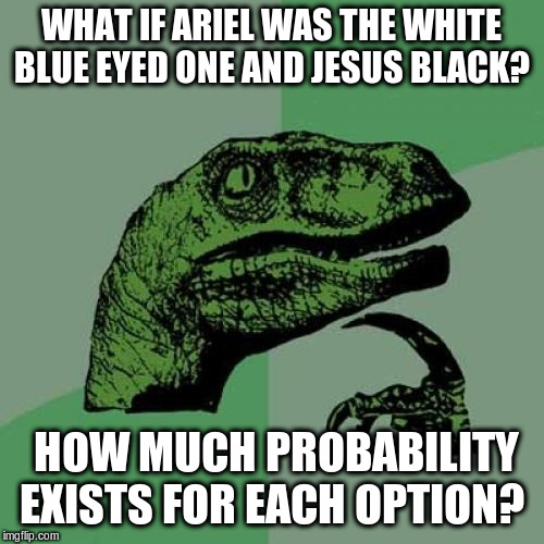 Philosoraptor Meme | WHAT IF ARIEL WAS THE WHITE BLUE EYED ONE AND JESUS BLACK? HOW MUCH PROBABILITY EXISTS FOR EACH OPTION? | image tagged in memes,philosoraptor | made w/ Imgflip meme maker