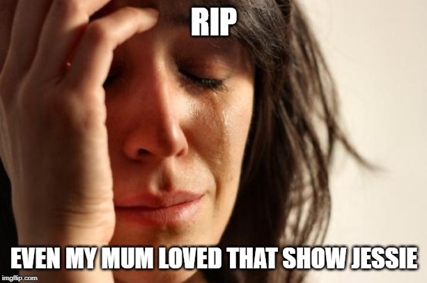 RIP EVEN MY MUM LOVED THAT SHOW JESSIE | image tagged in memes,first world problems | made w/ Imgflip meme maker