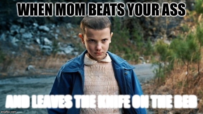 Eleven Stranger Things | WHEN MOM BEATS YOUR ASS AND LEAVES THE KNIFE ON THE BED | image tagged in eleven stranger things | made w/ Imgflip meme maker