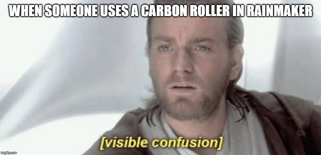 Visible Confusion | WHEN SOMEONE USES A CARBON ROLLER IN RAINMAKER | image tagged in visible confusion | made w/ Imgflip meme maker