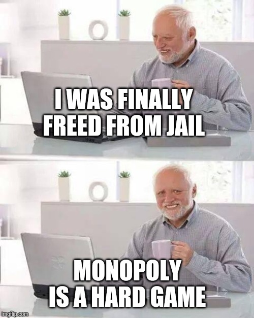 Hide the Pain Harold Meme | I WAS FINALLY FREED FROM JAIL MONOPOLY IS A HARD GAME | image tagged in memes,hide the pain harold,funny,jail,monopoly | made w/ Imgflip meme maker