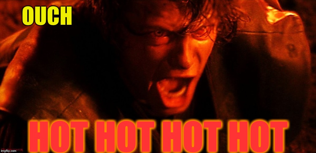 Anakin I Hate You | OUCH HOT HOT HOT HOT | image tagged in anakin i hate you | made w/ Imgflip meme maker