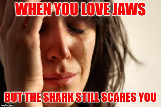 Jaws Problems | WHEN YOU LOVE JAWS BUT THE SHARK STILL SCARES YOU | image tagged in first world problems,jaws,horror movie,sharks,so true memes,lol so funny | made w/ Imgflip meme maker