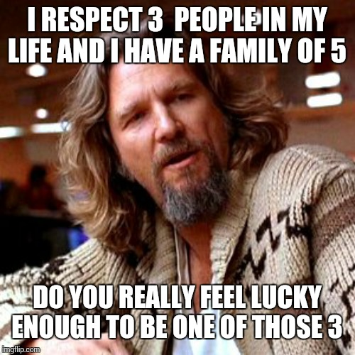 My Boss demands respect. | I RESPECT 3  PEOPLE IN MY LIFE AND I HAVE A FAMILY OF 5 DO YOU REALLY FEEL LUCKY ENOUGH TO BE ONE OF THOSE 3 | image tagged in memes,confused lebowski | made w/ Imgflip meme maker